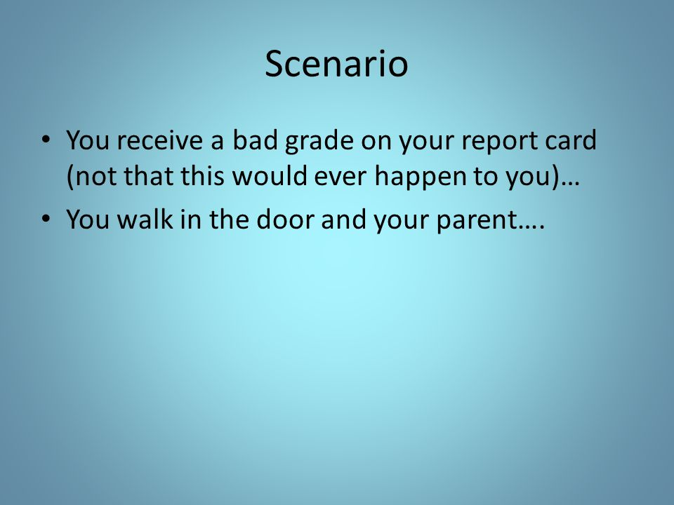 Scenario You receive a bad grade on your report card (not that this would ever happen to you)… You walk in the door and your parent….