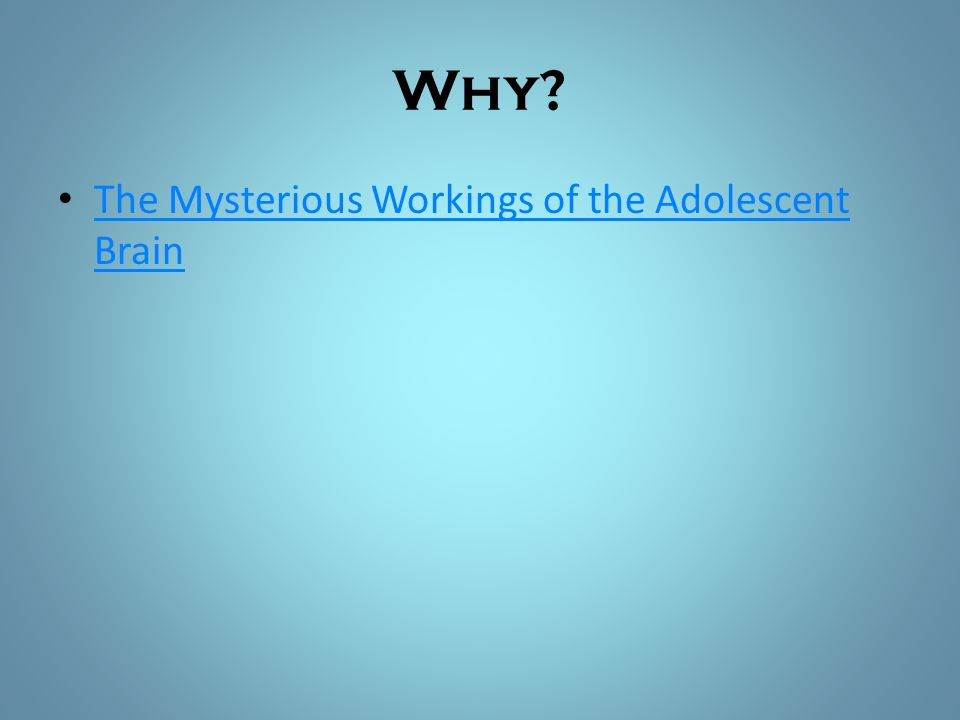 Why The Mysterious Workings of the Adolescent Brain