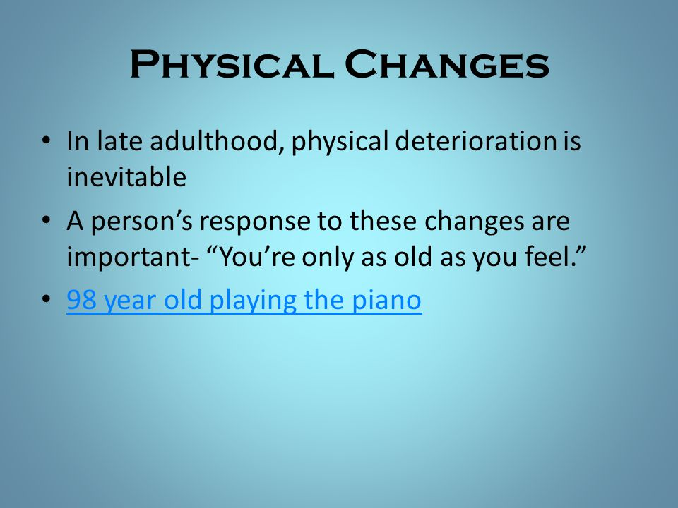 Physical Changes In late adulthood, physical deterioration is inevitable.