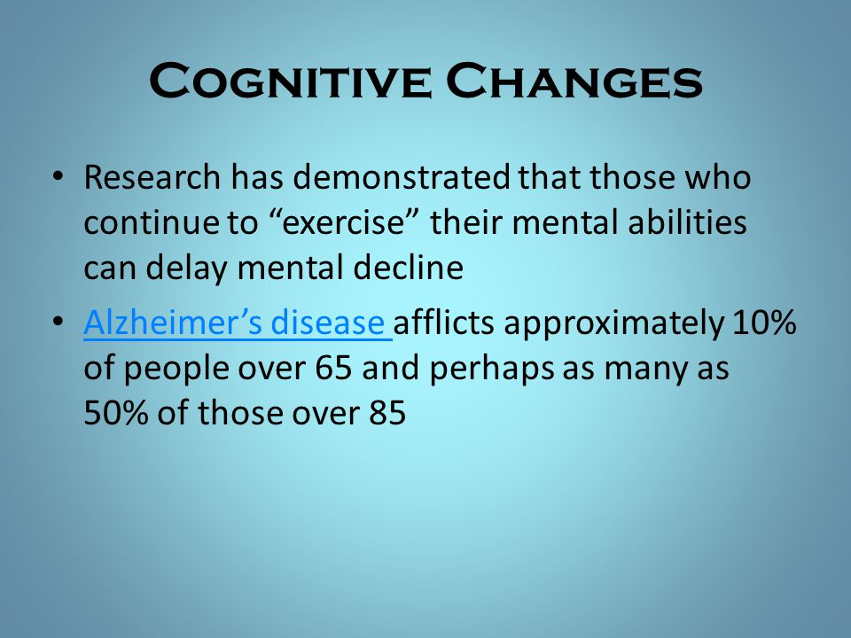 Cognitive Changes Research has demonstrated that those who continue to exercise their mental abilities can delay mental decline.