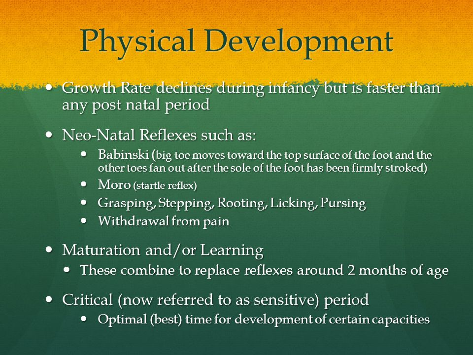 Physical Development Growth Rate declines during infancy but is faster than any post natal period.