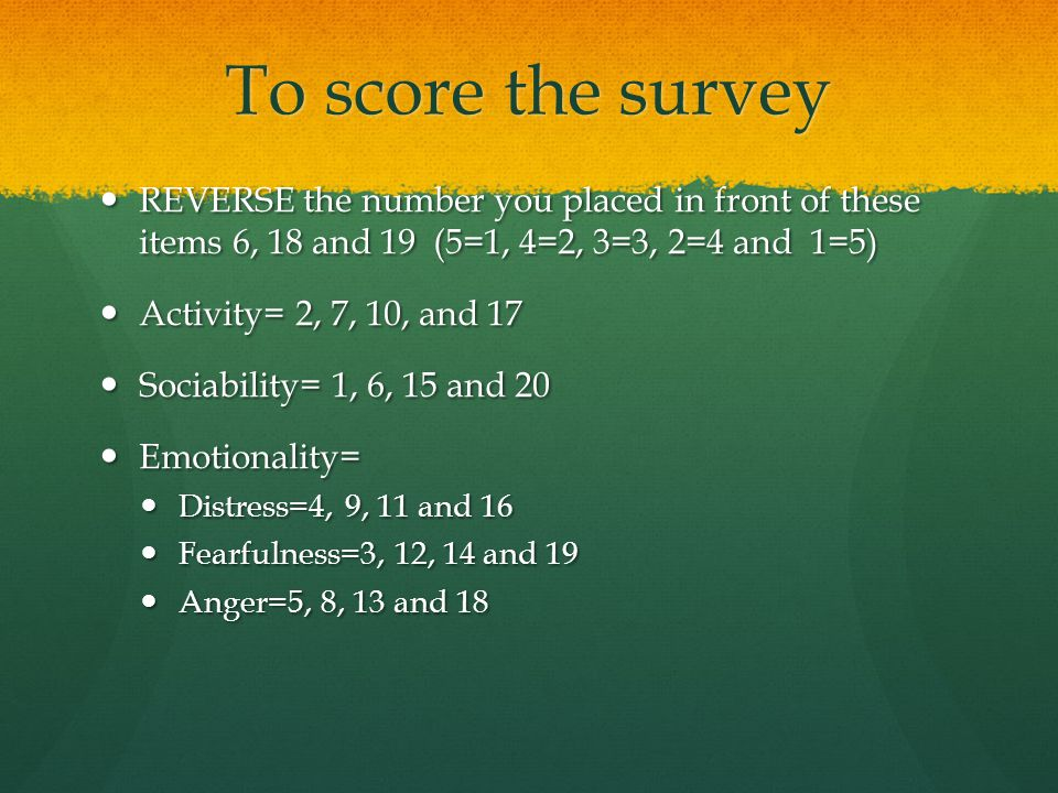 To score the survey REVERSE the number you placed in front of these items 6, 18 and 19 (5=1, 4=2, 3=3, 2=4 and 1=5)
