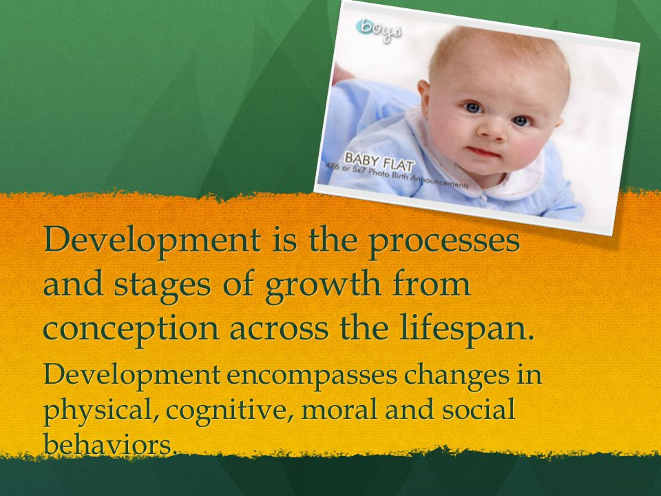 Development is the processes and stages of growth from conception across the lifespan.