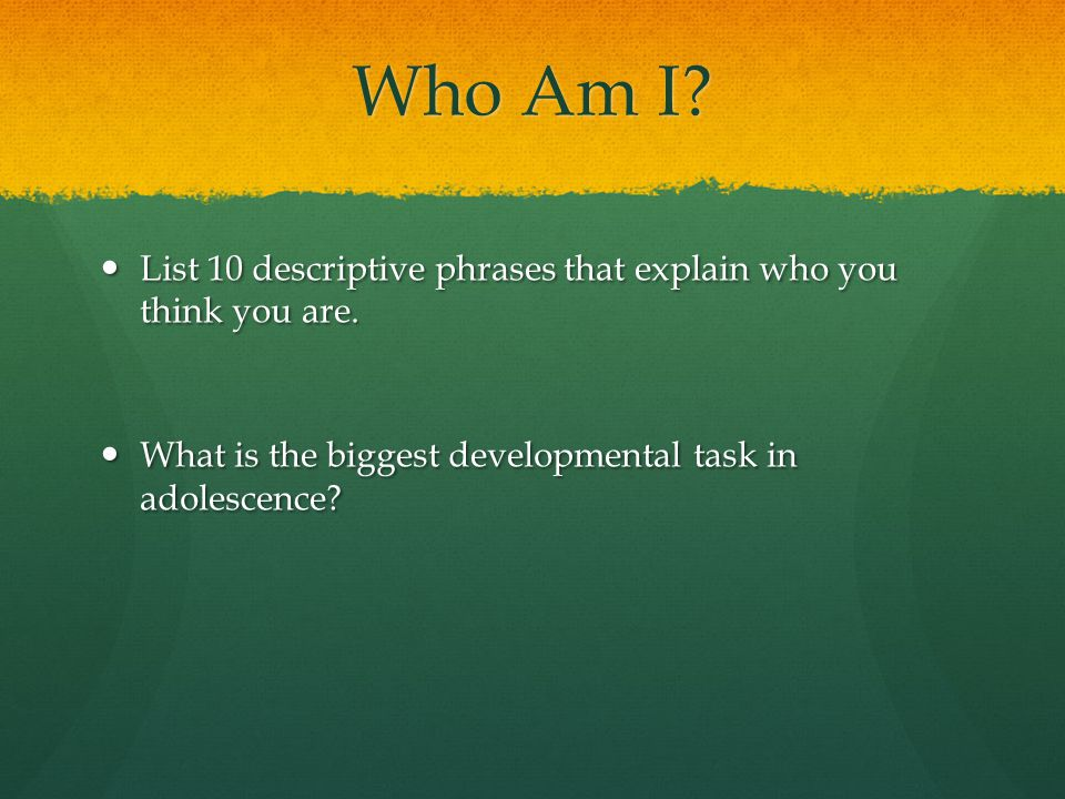Who Am I. List 10 descriptive phrases that explain who you think you are.
