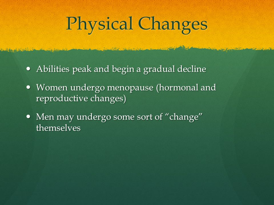 Physical Changes Abilities peak and begin a gradual decline