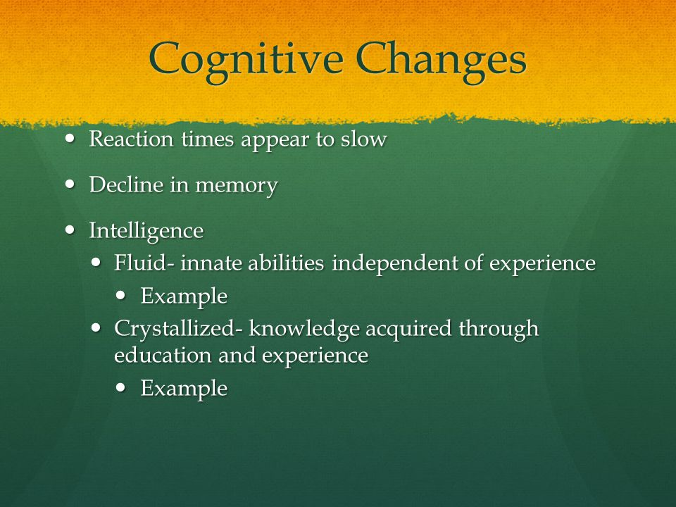 Cognitive Changes Reaction times appear to slow Decline in memory