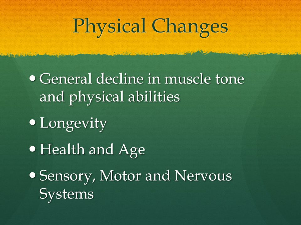 Physical Changes General decline in muscle tone and physical abilities