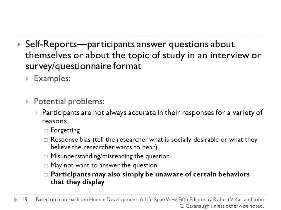 Self-Reports—participants answer questions about themselves or about the topic of study in an interview or survey/questionnaire format