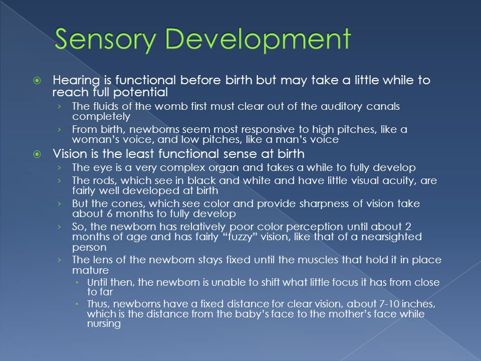 Sensory Development Hearing is functional before birth but may take a little while to reach full potential.