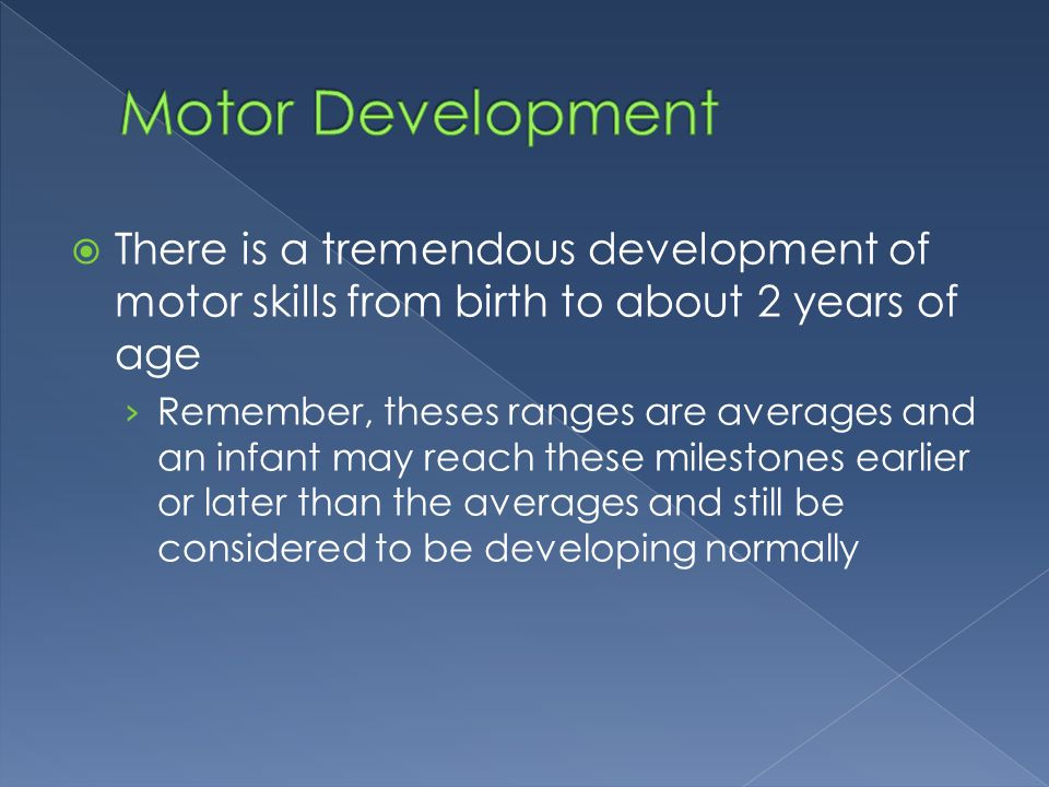 Motor Development There is a tremendous development of motor skills from birth to about 2 years of age.