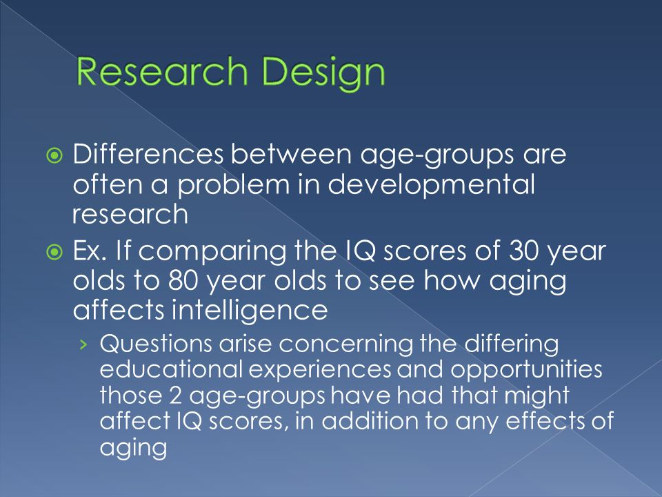 Research Design Differences between age-groups are often a problem in developmental research.