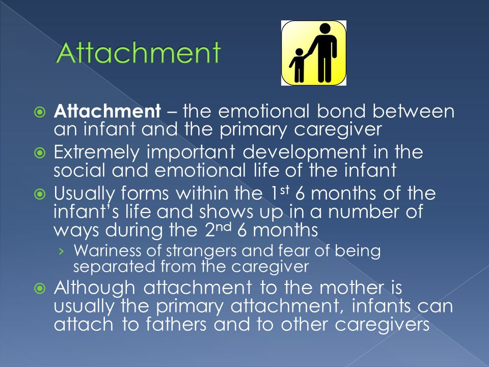 Attachment Attachment – the emotional bond between an infant and the primary caregiver.