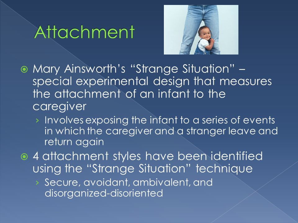 Attachment Mary Ainsworth's Strange Situation – special experimental design that measures the attachment of an infant to the caregiver.