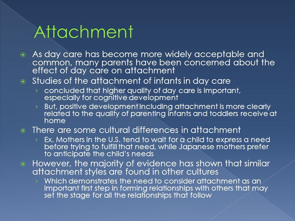 Attachment As day care has become more widely acceptable and common, many parents have been concerned about the effect of day care on attachment.