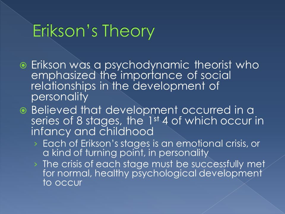 Erikson's Theory Erikson was a psychodynamic theorist who emphasized the importance of social relationships in the development of personality.