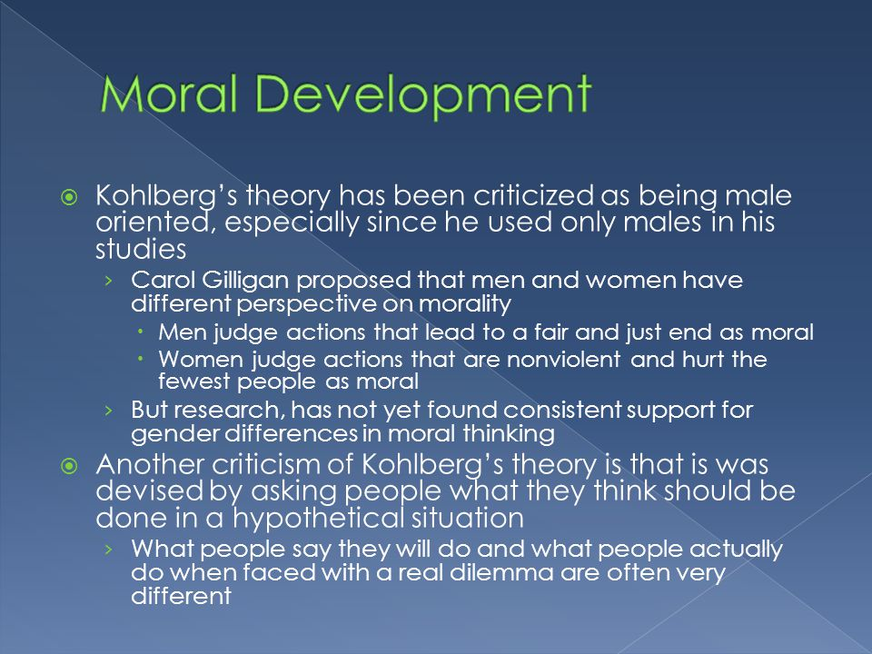 Moral Development Kohlberg's theory has been criticized as being male oriented, especially since he used only males in his studies.