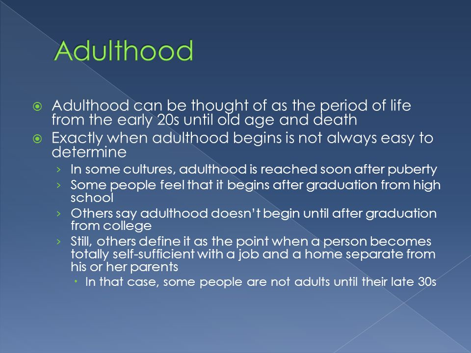 Adulthood Adulthood can be thought of as the period of life from the early 20s until old age and death.