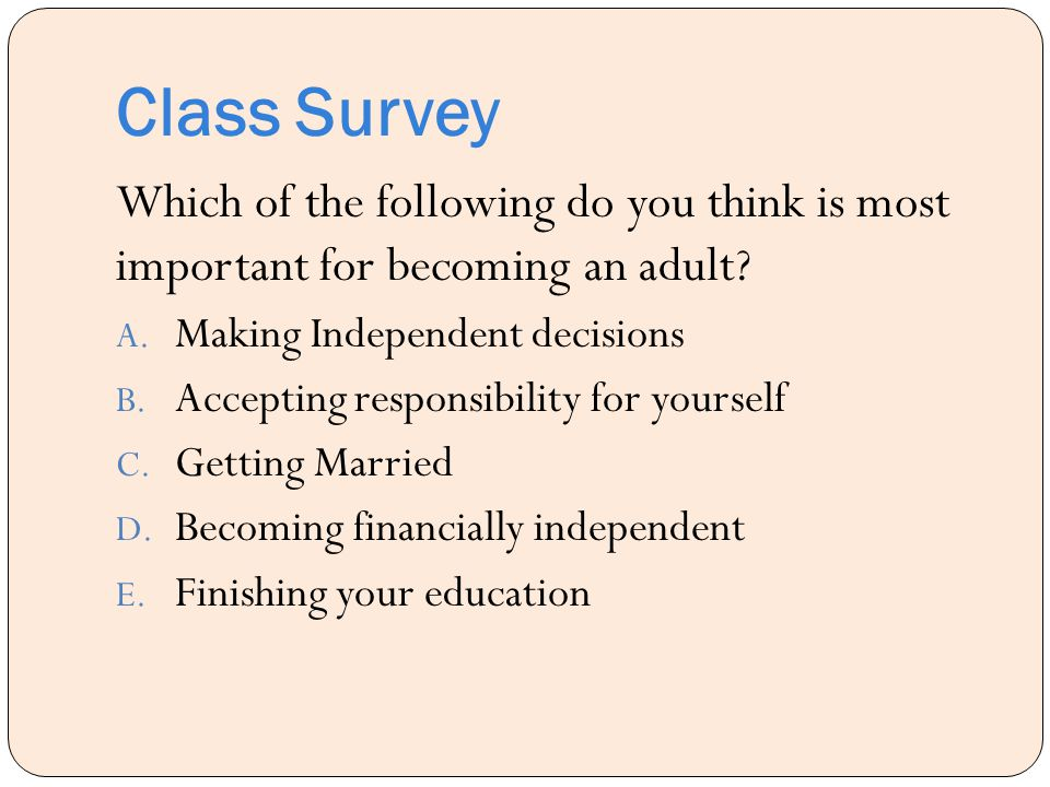 Class Survey Which of the following do you think is most important for becoming an adult Making Independent decisions.