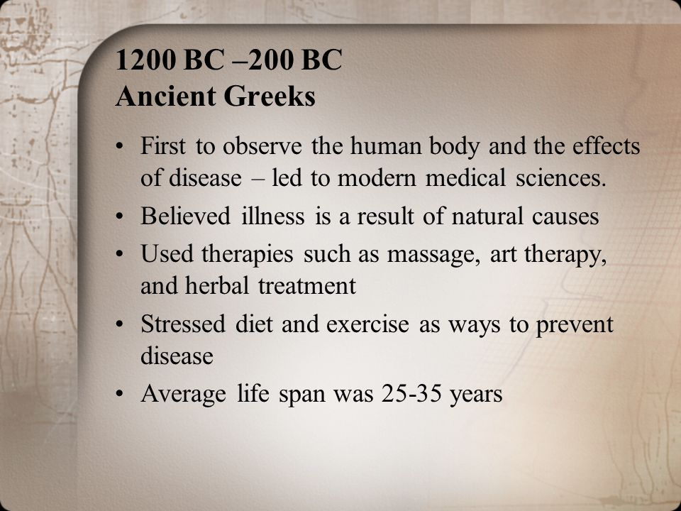 1200 BC –200 BC Ancient Greeks First to observe the human body and the effects of disease – led to modern medical sciences.
