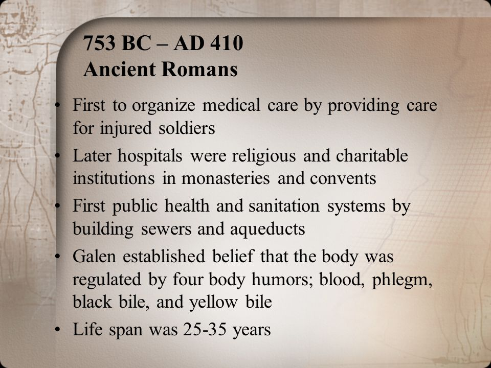 753 BC – AD 410 Ancient Romans First to organize medical care by providing care for injured soldiers.
