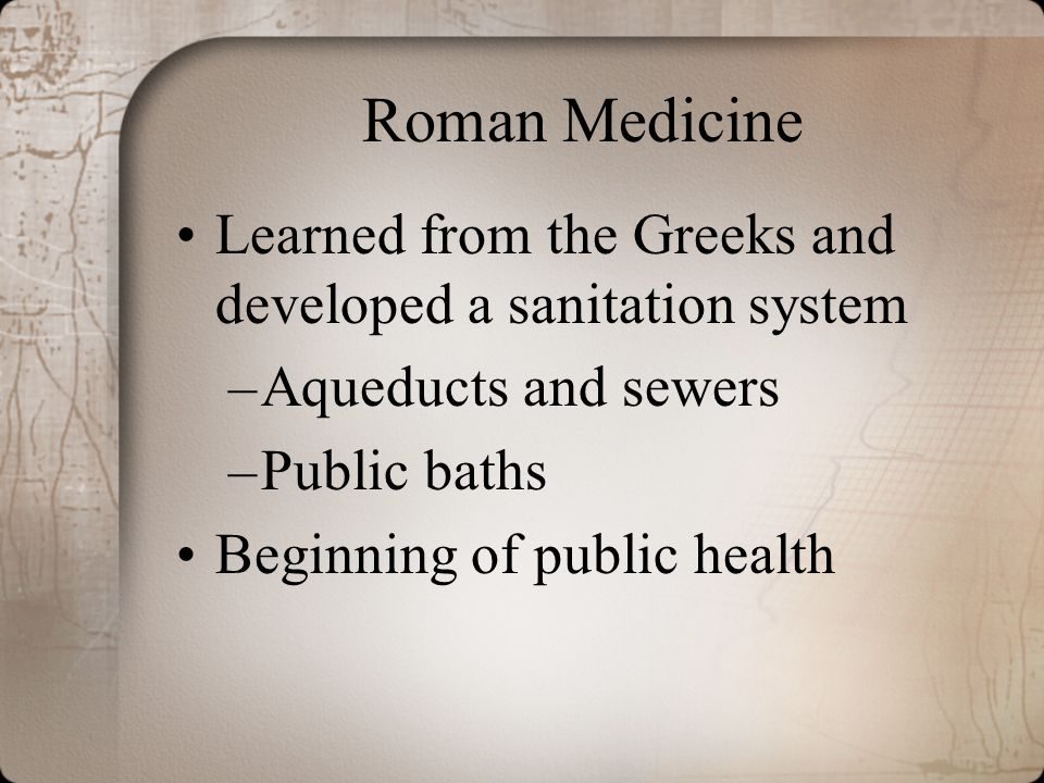 Roman Medicine Learned from the Greeks and developed a sanitation system. Aqueducts and sewers. Public baths.