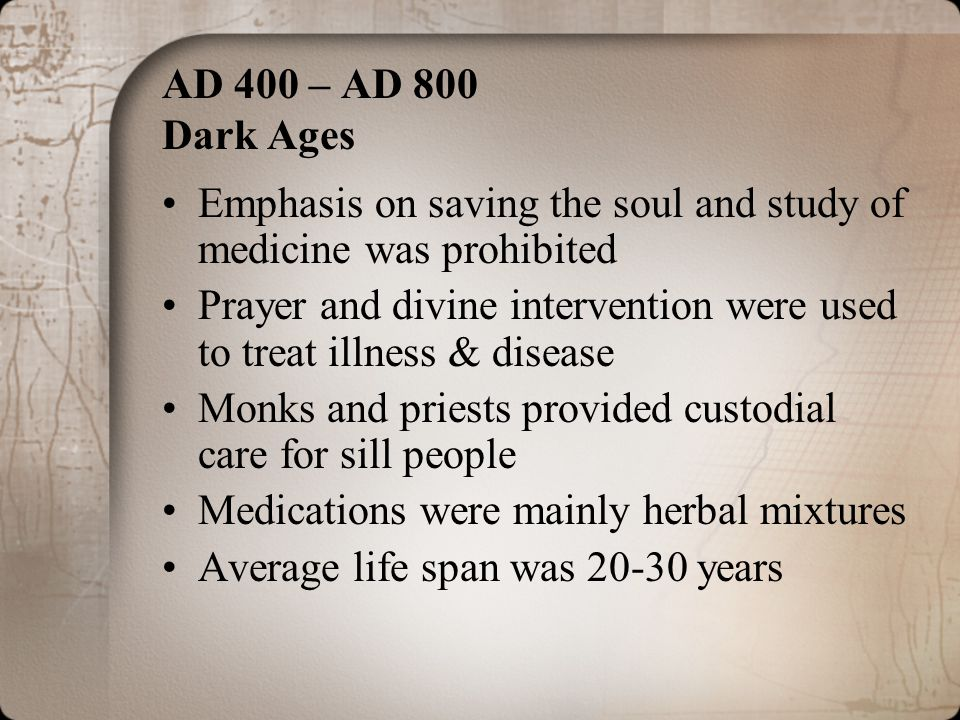 AD 400 – AD 800 Dark Ages Emphasis on saving the soul and study of medicine was prohibited.