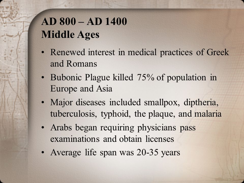 AD 800 – AD 1400 Middle Ages Renewed interest in medical practices of Greek and Romans. Bubonic Plague killed 75% of population in Europe and Asia.