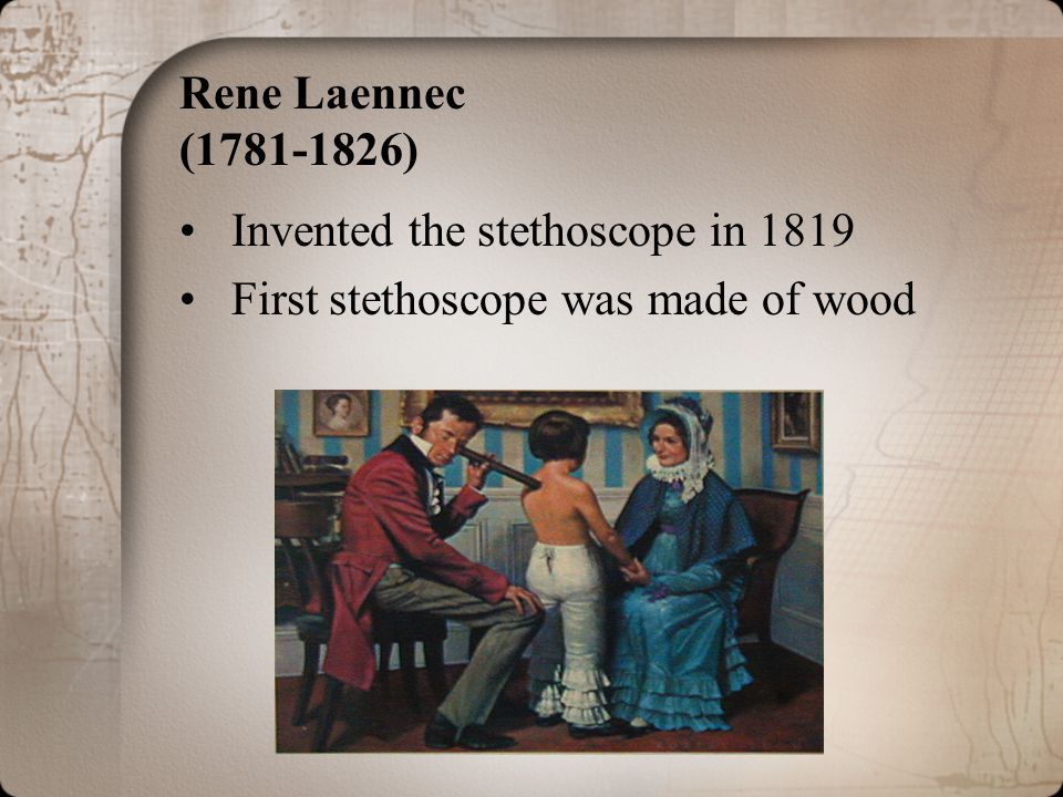 Rene Laennec (1781-1826) Invented the stethoscope in 1819 First stethoscope was made of wood
