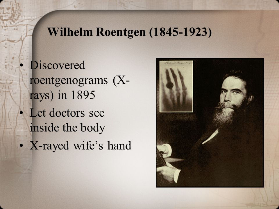 Wilhelm Roentgen (1845-1923) Discovered roentgenograms (X-rays) in 1895. Let doctors see inside the body.