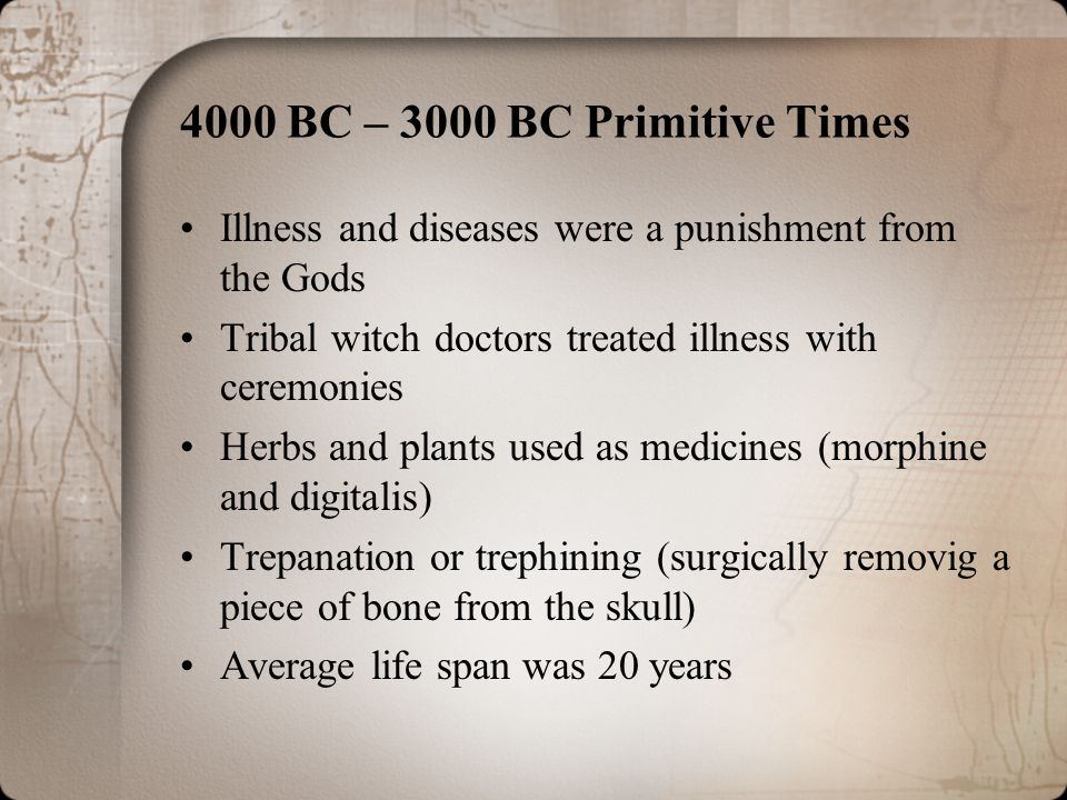 4000 BC – 3000 BC Primitive Times Illness and diseases were a punishment from the Gods. Tribal witch doctors treated illness with ceremonies.