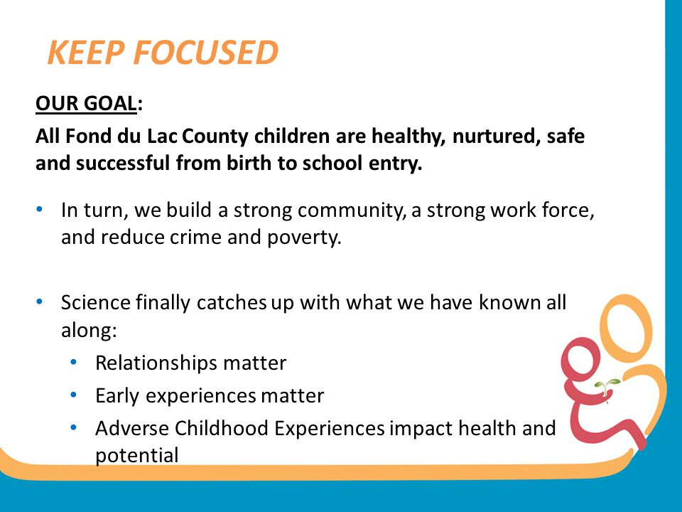 KEEP FOCUSED OUR GOAL: All Fond du Lac County children are healthy, nurtured, safe and successful from birth to school entry.