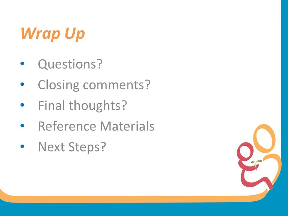Wrap Up Questions Closing comments Final thoughts