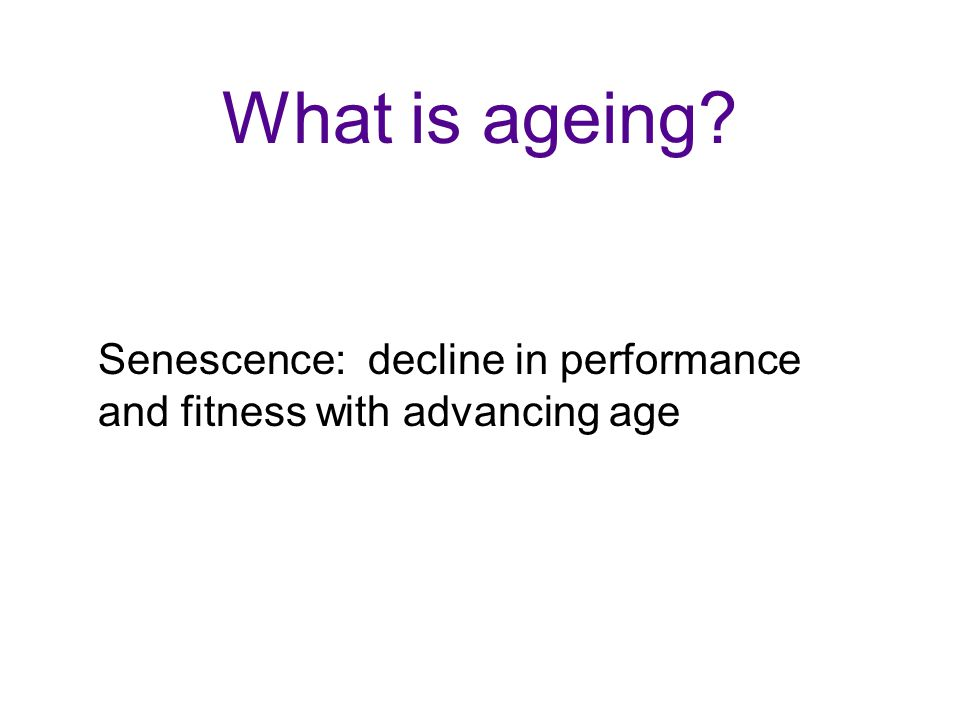 Senescence: decline in performance and fitness with advancing age