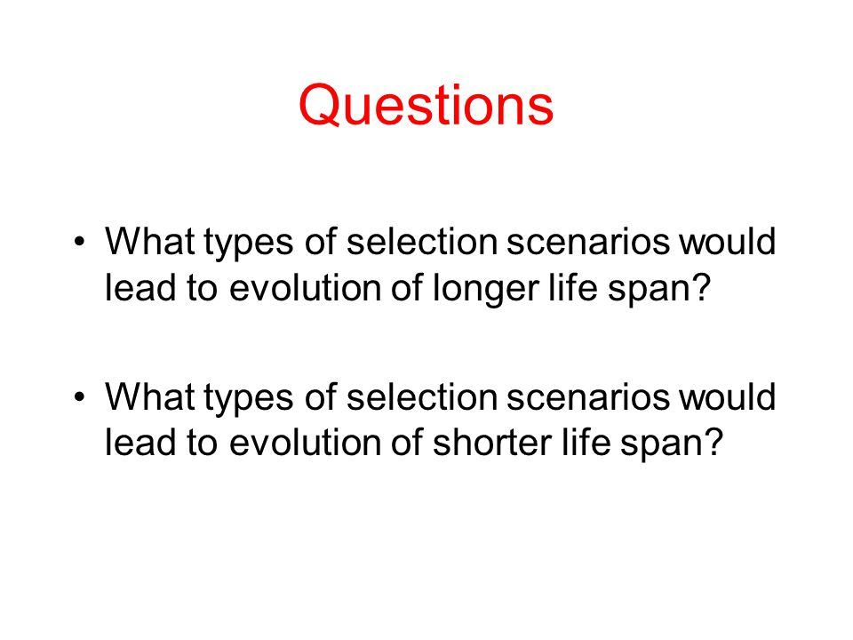 Questions What types of selection scenarios would lead to evolution of longer life span
