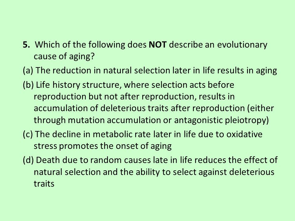 5. Which of the following does NOT describe an evolutionary cause of aging.