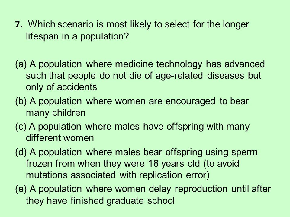 7. Which scenario is most likely to select for the longer lifespan in a population.