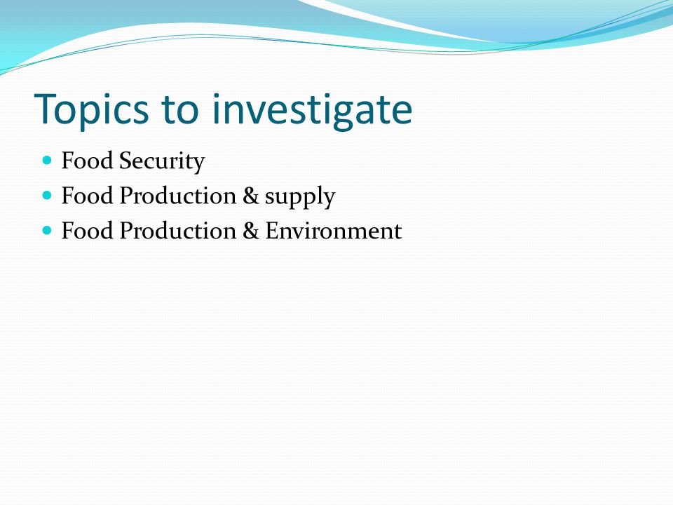 Topics to investigate Food Security Food Production & supply