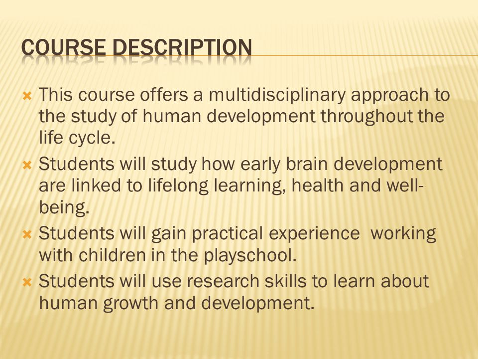 COURSE DESCRIPTION This course offers a multidisciplinary approach to the study of human development throughout the life cycle.