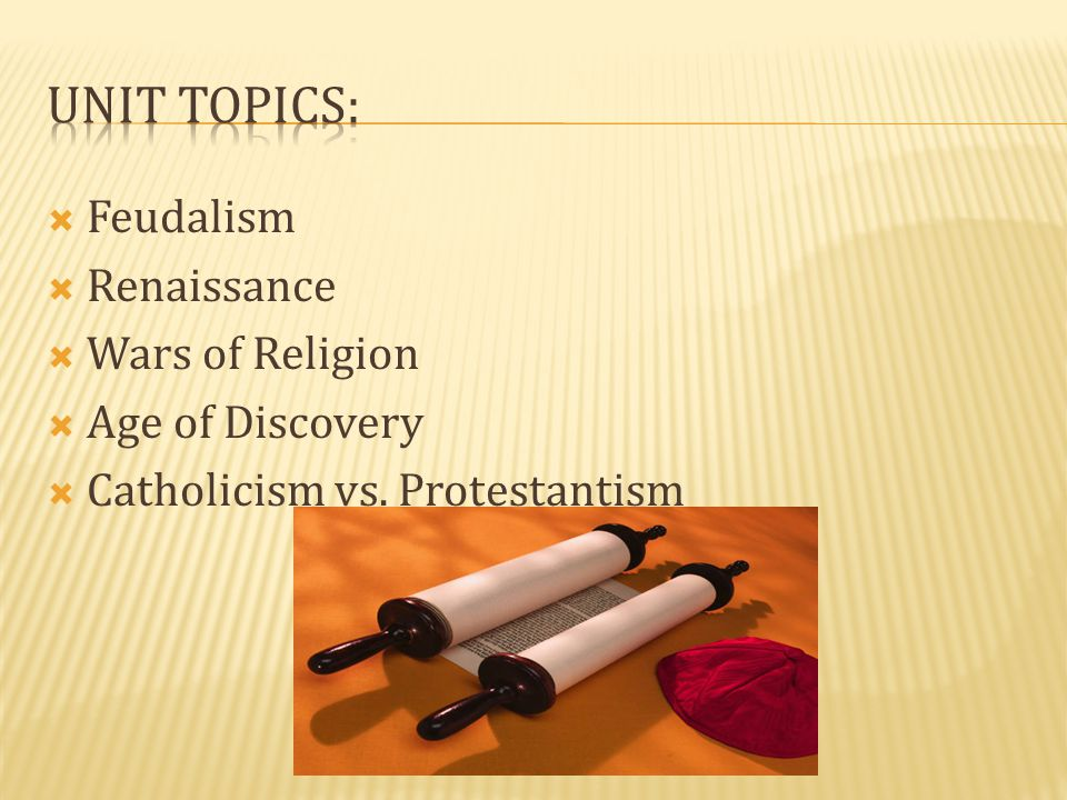 Unit Topics: Feudalism Renaissance Wars of Religion Age of Discovery