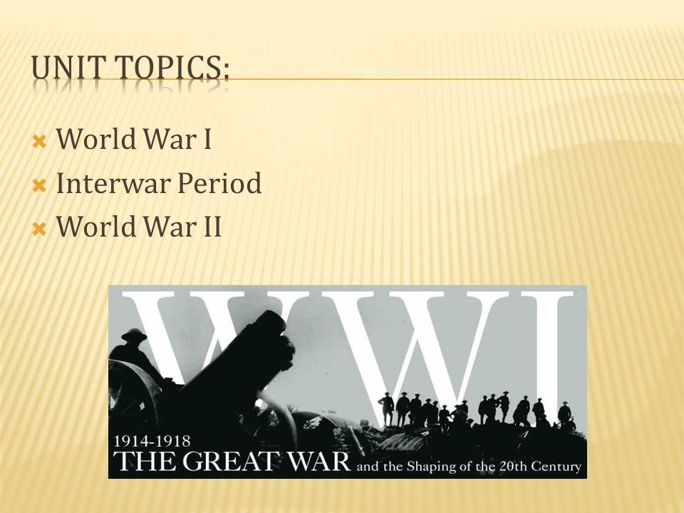 Unit Topics: World War I Interwar Period World War II