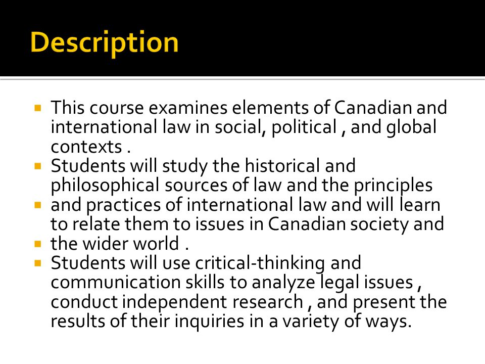 Description This course examines elements of Canadian and international law in social, political , and global contexts .