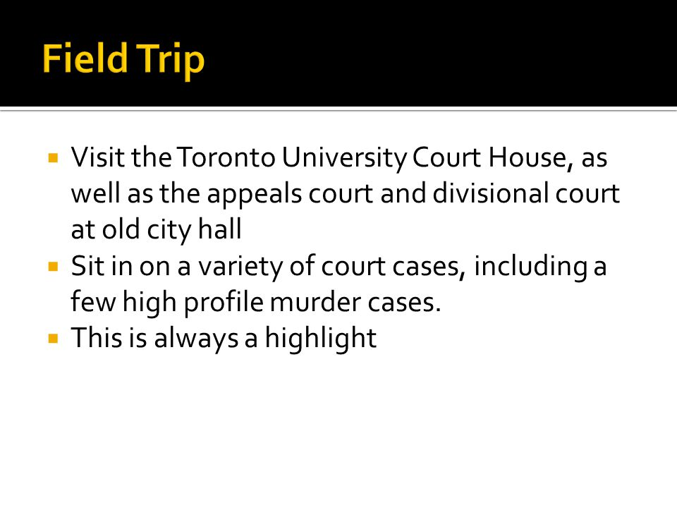 Field Trip Visit the Toronto University Court House, as well as the appeals court and divisional court at old city hall.