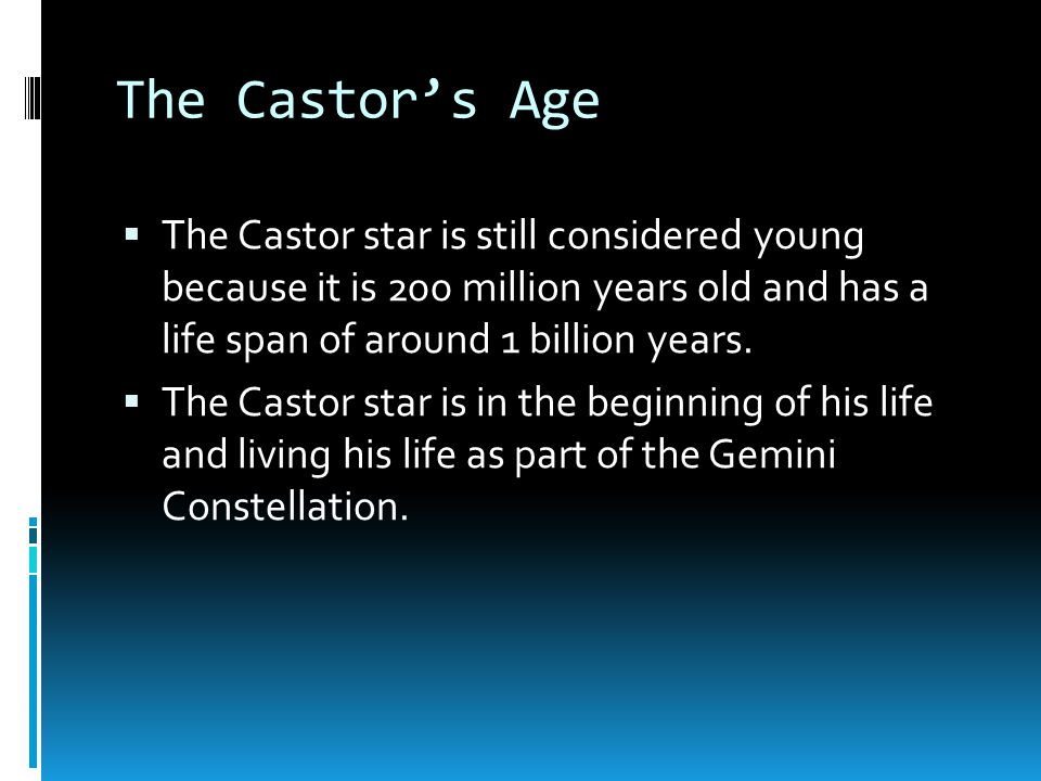 The Castor's Age The Castor star is still considered young because it is 200 million years old and has a life span of around 1 billion years.