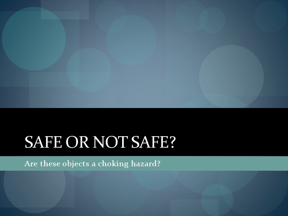 Safe or Not Safe Are these objects a choking hazard