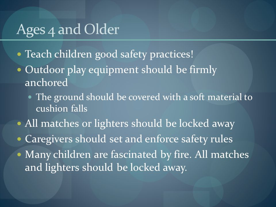 Ages 4 and Older Teach children good safety practices!
