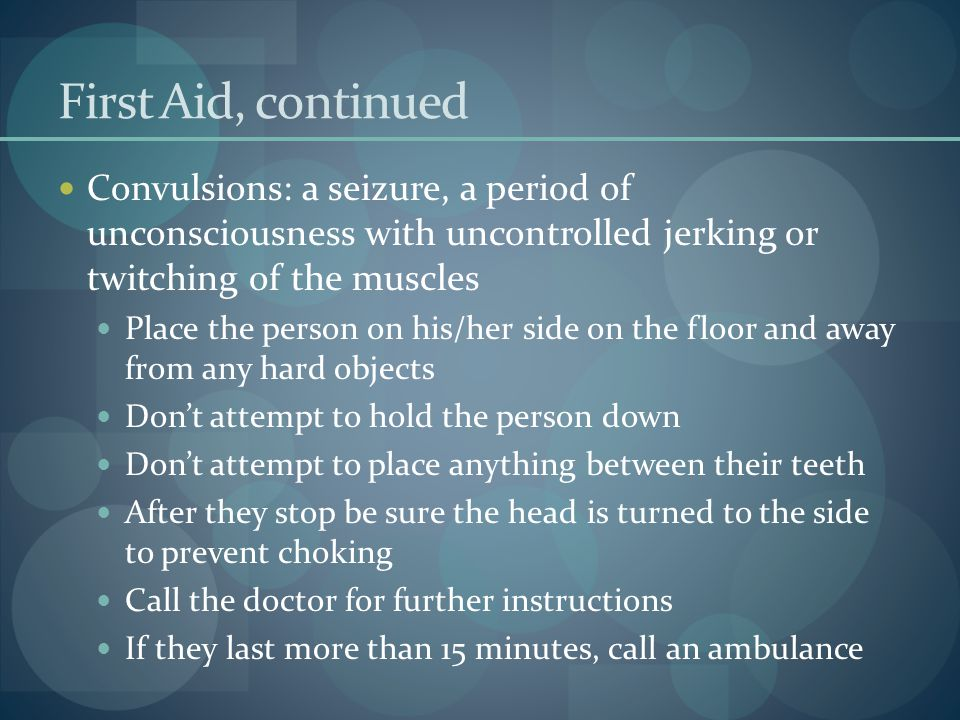 First Aid, continued Convulsions: a seizure, a period of unconsciousness with uncontrolled jerking or twitching of the muscles.