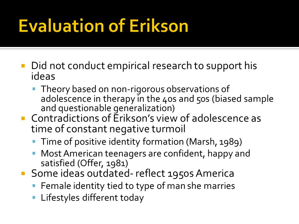 Evaluation of Erikson Did not conduct empirical research to support his ideas.