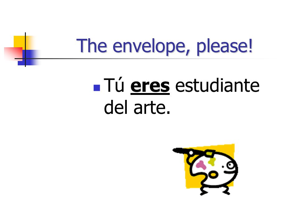 The envelope, please! Tú eres estudiante del arte.