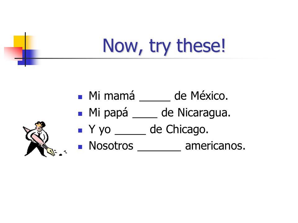 Now, try these! Mi mamá _____ de México. Mi papá ____ de Nicaragua.