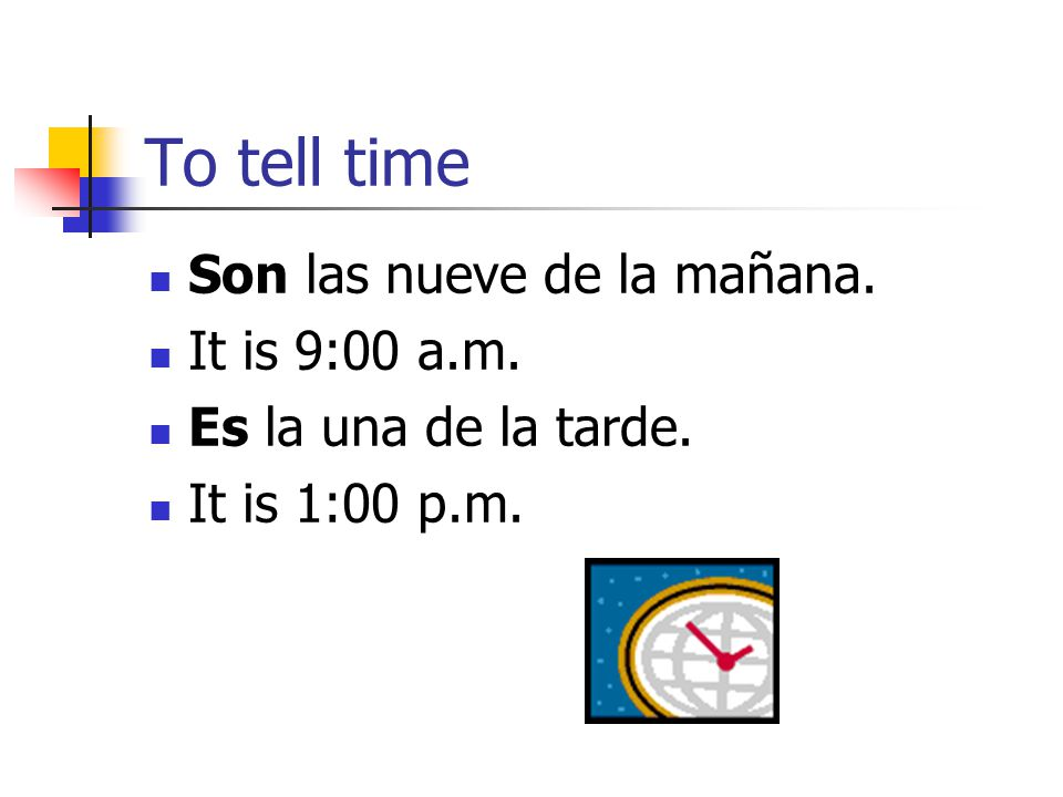 To tell time Son las nueve de la mañana. It is 9:00 a.m.